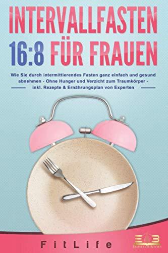 INTERVALLFASTEN 16:8 FÜR FRAUEN: Wie Sie durch intermittierendes Fasten ganz einfach und gesund abnehmen - Ohne Hunger und Verzicht zum Traumkörper - inkl. Rezepte & Ernährungsplan von Experten