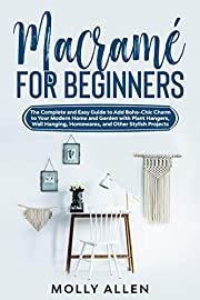 Macramé for Beginners: The Complete and Easy Guide to Add Boho-Chic Charm to Your Modern Home and Garden with Plant Hangers, Wall Hanging, Homewares, and Other Stylish Projects