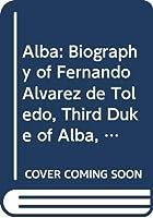 Alba: Biography of Fernando Alvarez de Toledo, Third Duke of Alba, 1507-82