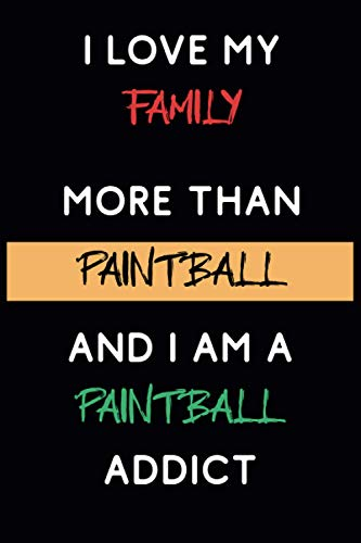 I Love My Family More Than Paintball And I am a Paintball Addict: Beautiful Paintball Themed Notebook, The Perfect Gift For Paintball Fans and Players