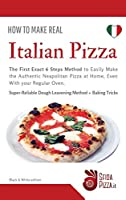 How to Make Real ITalian Pizza: The First Exact 6 Steps Method to Easily Make the Authentic Neapolitan Pizza at Home, Even With your Regular Oven. Super-Reliable Dough Leavening Method + Baking Tricks