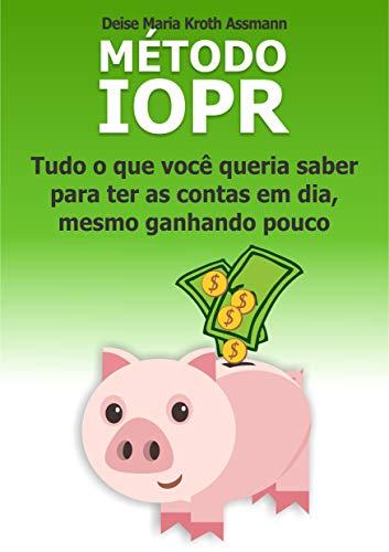 Método IOPR: Tudo o que você queria saber para ter as contas em dia, mesmo ganhando pouco (Portuguese Edition)