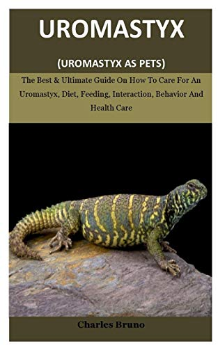 Uromastyx: The Best and Ultimate Guide On How To Care For An Uromastyx, Diet, Feeding, Interaction, Behavior And Health Care (Uromastyx As Pets)