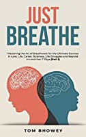 Just Breathe: Mastering the Art of Breathwork for the Ultimate Success in Love, Life, Career, Business, Life Struggles and Beyond in Less than 7 Days (Part 1)