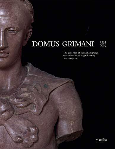 Domus Grimani 1594-2019. La collezione di sculture classiche a palazzo dopo 400 anni. Catalogo della mostra (Venezia, 7 maggio 2019-2 maggio 2021). ... in its Original Setting After 400 Years