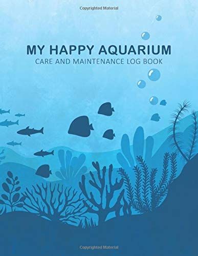 My Happy Aquarium Care and Maintenance Log Book: Aquarium Maintenance Notebook Gift for Fish Tank- Water Testing & Changes, Treatments, Cleaning and More