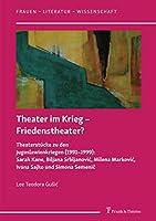 Theater im Krieg – Friedenstheater?: Theaterstuecke zu den Jugoslawienkriegen (1991–1999): Sarah Kane, Biljana Srbljanović, Milena Marković, Ivana Sajko und Simona Semenič