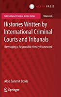 Histories Written by International Criminal Courts and Tribunals: Developing a Responsible History Framework (International Criminal Justice Series, 26)