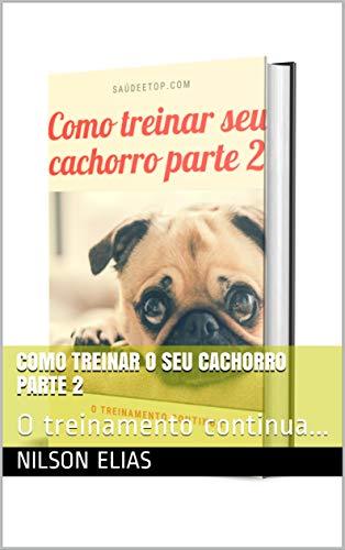 Como treinar o seu cachorro parte 2: O treinamento continua... (Portuguese Edition)