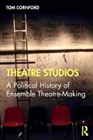 Theatre Studios: A Political History of Ensemble Theatre-Making