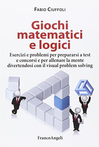 Giochi matematici e logici. Esercizi e problemi per prepararsi a test e concorsi e per allenare la mente divertendosi con il visual problem solving