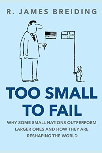 Too Small to Fail: Why Small Nations Outperform Larger Ones and How They Are Reshaping the World