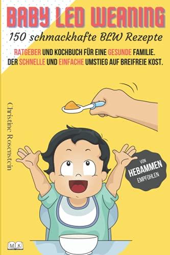Baby LED Weaning - 150 schmackhafte BLW Rezepte: Ratgeber und Kochbuch für eine gesunde Familie. Der schnelle und einfache Umstieg auf breifreie Kost.