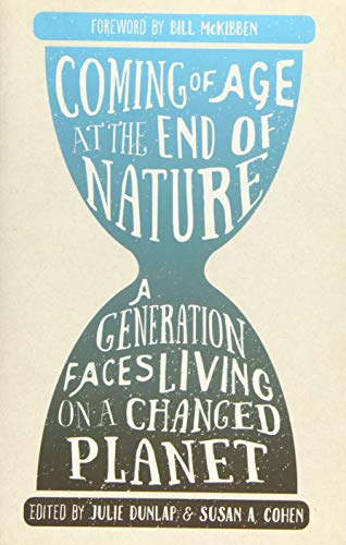 Compare Textbook Prices for Coming of Age at the End of Nature: A Generation Faces Living on a Changed Planet 1st Edition ISBN 9781595347800 by Dunlap, Julie,Cohen, Susan A.,McKibben, Bill