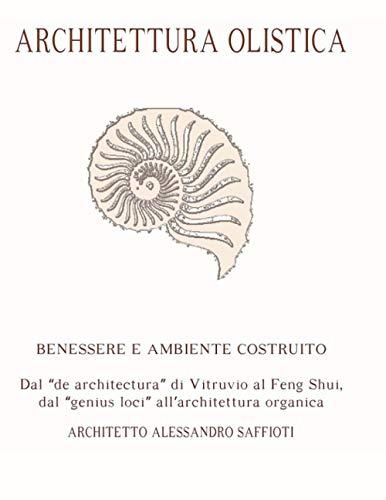 Architettura Olistica: Benessere e Ambiente Costruito - Dal 'de architectura' di Vitruvio al Feng Shui, dal 'genius loci' all'architettura organica