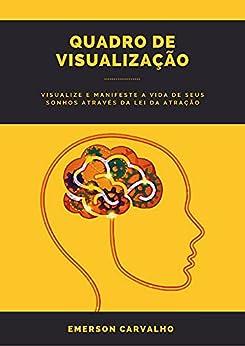 QUADRO DE VISUALIZAÇÃO: Visualize e Manifeste a Vida de seus Sonhos através da Lei da Atração por [Emerson Carvalho]