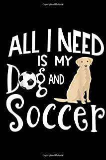all I need is my dg and soccer: Yellow Labrador Retriever Dog Gift Love Soccer Player Team Journal/Notebook Blank Lined Ruled 6x9 100 Pages