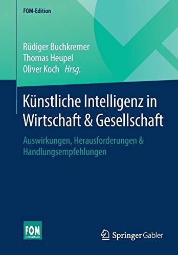 Künstliche Intelligenz in Wirtschaft & Gesellschaft: Auswirkungen, Herausforderungen & Handlungsempfehlungen (FOM-Edition)