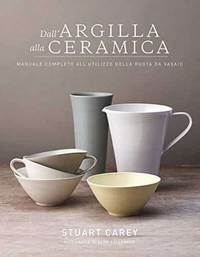 Dall'argilla alla ceramica. Manuale completo all'utilizzo della ruota da vasaio