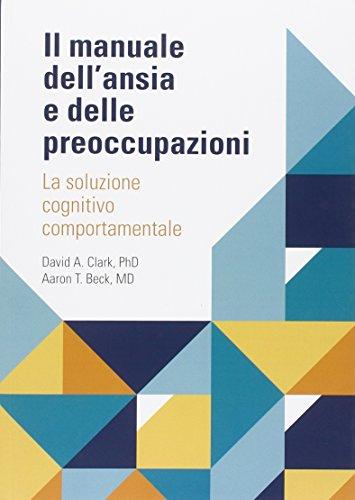 Il manuale dell'ansia e delle preoccupazioni. La soluzione cognitivo comportamentale