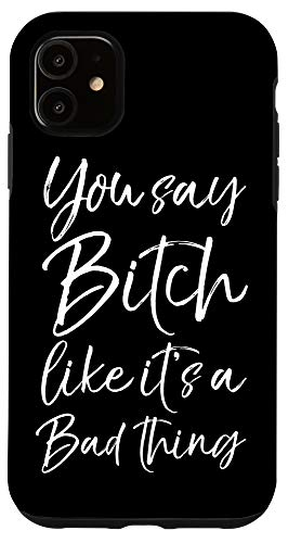 iPhone 11 Bitch Quote for Women You Say Bitch Like it's a Bad Thing Case