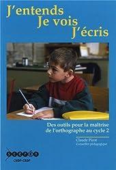 J'entends, je vois, j'écris - Des outils pour la maîtrise de l'orthographe au cycle 2 de Claude Picot