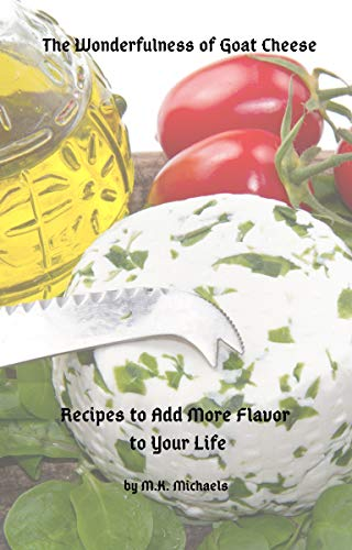 The Wonderfulness of Goat Cheese: Recipes to Add More Flavor to Your Life