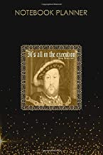 Notebook Planner Mens King Henry VIII It S All In The Execution Ren Fest: Homework, Daily, Life, To Do, Over 100 Pages, 6x...