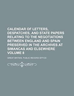 Calendar of Letters, Despatches, and State Papers Relating to the Negotiations Between England and Spain Preserved in the ...