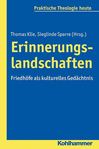 Erinnerungslandschaften: Friedhöfe als kulturelles Gedächtnis (Praktische Theologie heute 149) (German Edition)