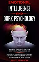 Emotional intelligence and Dark Psychology: Improve yourself through Emotional Intelligence 2.0; Build and Manage Relationships, Control Your Emotions and free yourself from Toxic people