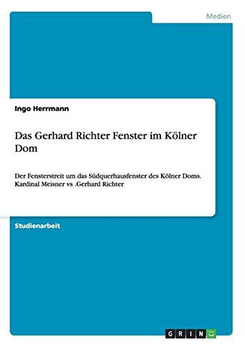 Das Gerhard Richter Fenster im Kölner Dom: Der Fensterstreit um das Südquerhausfenster des Kölner Doms. Kardinal Meisner vs .Gerhard Richter