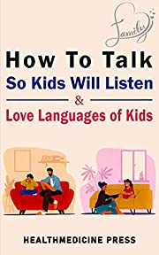 How To Talk So Kids Will Listen & Love Languages of Kids: Practical Survival Guide To Parenting With Love And Logic (Toddlers, Preschoolers, Grade-Schoolers & Teens)