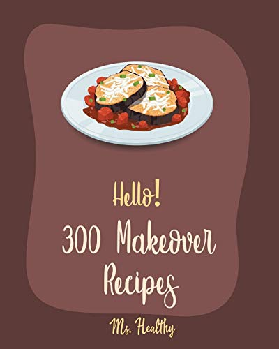 Hello! 300 Makeover Recipes: Best Makeover Cookbook Ever For Beginners [Mini Appetizer Recipes, Microwave Dessert Cookbook, Dutch Oven Desserts Cookbook, Healthy Salad Dressing Recipe] [Book 1]
