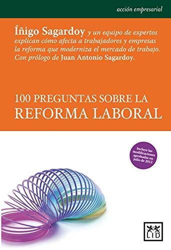 100 preguntas sobre la reforma laboral: Iñigo Sagardoy Y Un Equipo de Expertos Explican Cómo Afecta a Los Trabajadores Y Empresas La Reforma Que Moderniza ... (Acción Empresarial) (Spanish Edition)