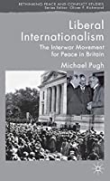 Liberal Internationalism: The Interwar Movement for Peace in Britain (Rethinking Peace and Conflict Studies)