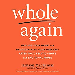 Whole Again     Healing Your Heart and Rediscovering Your True Self After Toxic Relationships and Emotional Abuse              By:                                                                                                                                 Jackson MacKenzie,                                                                                        Shannon Thomas - foreword                               Narrated by:                                                                                                                                 Kaleo Griffith,                                                                                        Erin Spencer                      Length: 8 hrs and 22 mins     206 ratings     Overall 4.8