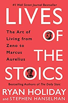 Lives of the Stoics: The Art of Living from Zeno to Marcus Aurelius by [Ryan Holiday, Stephen Hanselman]