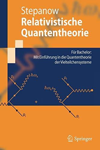 Relativistische Quantentheorie: Für Bachelor: Mit Einführung in die Quantentheorie der Vielteilchensysteme (Springer-Lehrbuch)