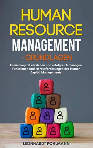 Human Resource Management – Grundlagen: Humankapital verstehen und erfolgreich managen. Funktionen und Herausforderungen des Human Capital Managements.