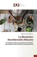La Révolution Nutritionnelle Africaine: Un régime à l'heure du diabète, de l'obésité, des cancers et des maladies cardiovasculaires