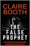The False Prophet: Conspiracy, Extortion, and Murder in the Name of God