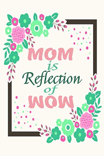 MOM Is a Reflection Of WOW Journal 8: Beautiful journal Notebook, Perfect Gift for your Mom on Mothers Day or Valentine's day, Anniversary, Christmas ... out of your love. A perfect gift for any mom.