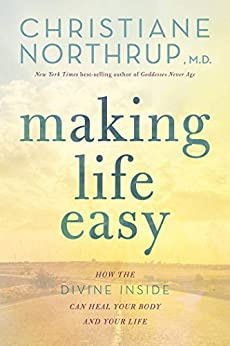 Making Life Easy: How the Divine Inside Can Heal Your Body and Your Life by [Christiane  Northrup]