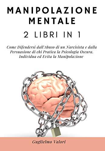 Manipolazione Mentale: 2 Libri in 1: Come Difendersi dall'Abuso di un Narcisista e dalla Persuasione di chi Pratica la Psicologia Oscura. Individua ed Evita la Manipolazione