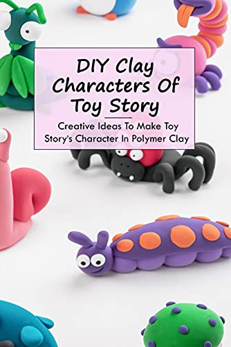 DIY Clay Characters Of Toy Story: Creative Ideas To Make Toy Story's Character In Polymer Clay: Make Your Own Characters Clay from Toy Story (English Edition)