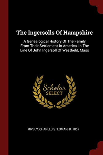 INGERSOLLS OF HAMPSHIRE: A Genealogical History Of The Family From Their Settlement In America, In The Line Of John Ingersoll Of Westfield, Mass