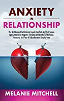 Anxiety in Relationship: The Best Manual To Eliminate Couple Conflicts And Feel Secure Again. Overcome Negative Thinking And Get Rid Of Jealousy, Insecurity And Fear Of Abandonment Step-By-Step