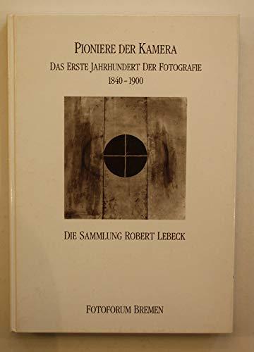 Pioniere der Kamera. Das erste Jahrhundert der Fotografie 1840-1900. Die Sammlung Robert Lebeck.