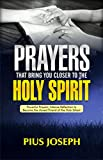 Prayers That Bring You Closer to the Holy Spirit: Powerful Prayers, Intense...